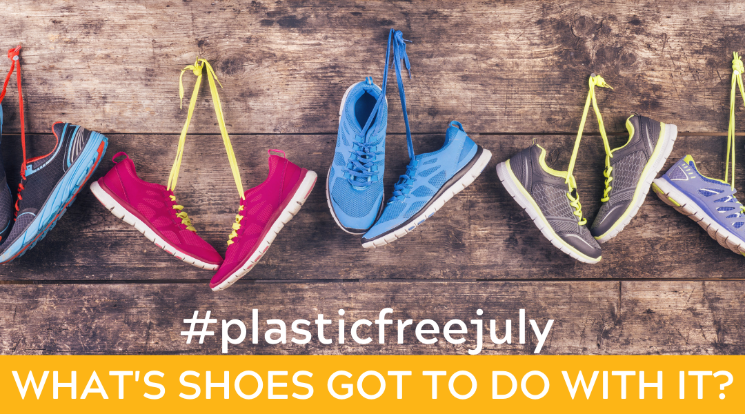 Plastic-Free July: What's Shoes Got To Do With It?